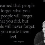 People will never forget how you made them feel <BR>– MAYA ANGELOU