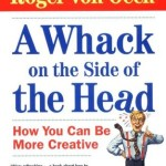 A Whack on the Side of the Head<BR>– Roger Von Oech