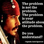 The Problem is not the problem <BR> – Cap'n Jack Sparrow